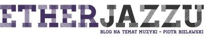Ether jazzu – blog na temat muzyki Piotra Bielawskiego